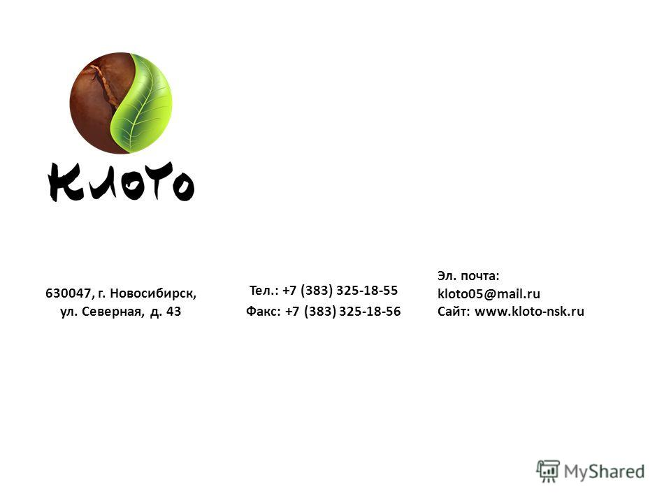 630047, г. Новосибирск, ул. Северная, д. 43 Тел.: +7 (383) 325-18-55 Факс: +7 (383) 325-18-56 Эл. почта: kloto05@mail.ru Сайт: www.kloto-nsk.ru