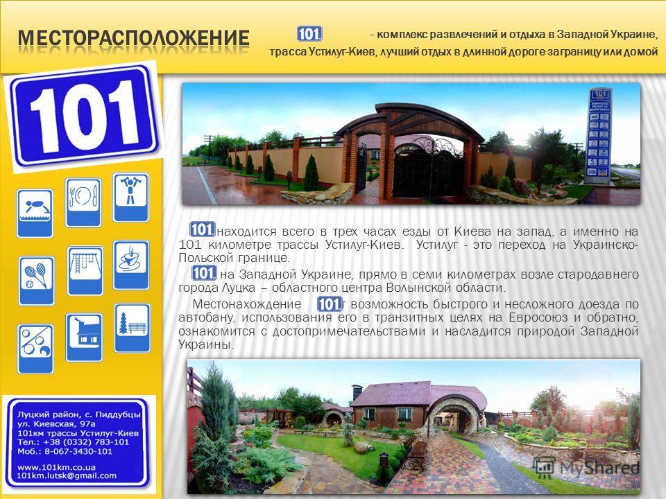 находится всего в трех часах езды от Киева на запад, а именно на 101 километре трассы Устилуг-Киев. Устилуг - это переход на Украинско- Польской границе. на Западной Украине, прямо в семи километрах возле стародавнего города Луцка – областного центра