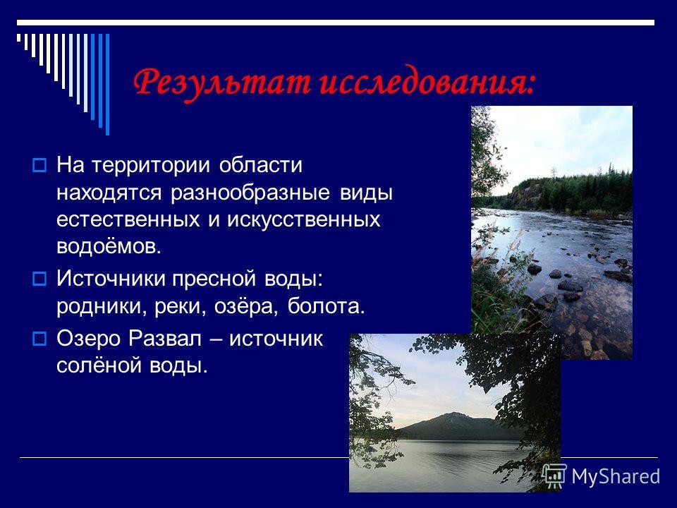 Результат исследования: На территории области находятся разнообразные виды естественных и искусственных водоёмов. Источники пресной воды: родники, реки, озёра, болота. Озеро Развал – источник солёной воды.