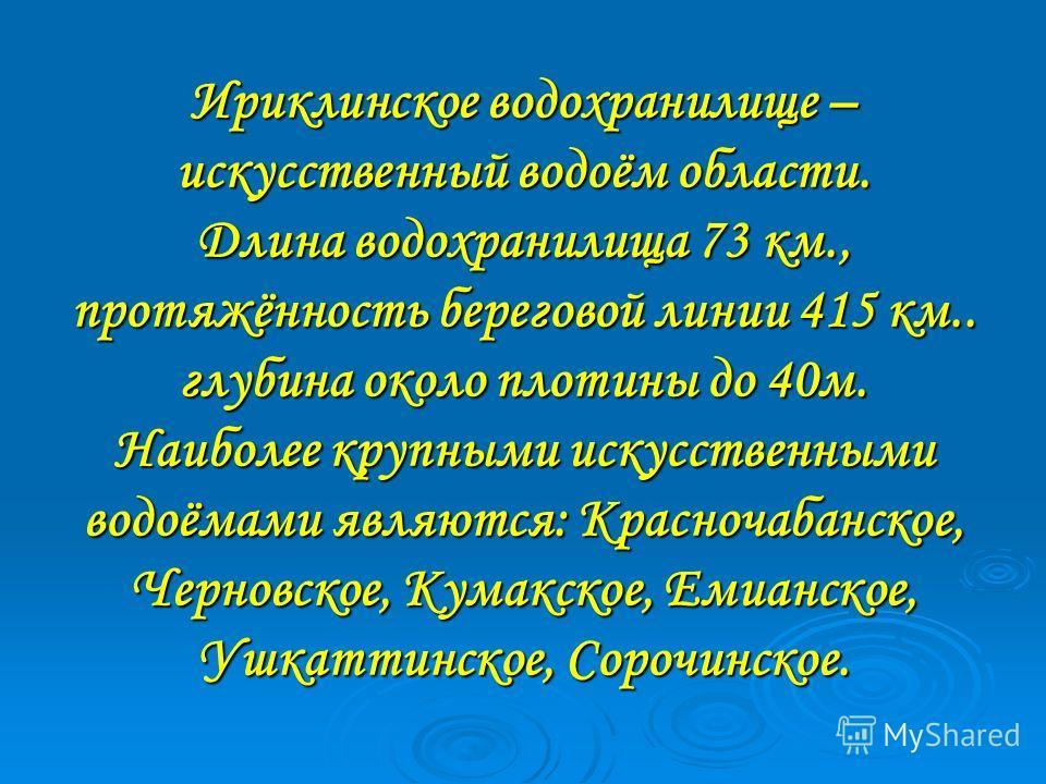 Ириклинское водохранилище – искусственный водоём области. Длина водохранилища 73 км., протяжённость береговой линии 415 км.. глубина около плотины до 40м. Наиболее крупными искусственными водоёмами являются: Красночабанское, Черновское, Кумакское, Ем