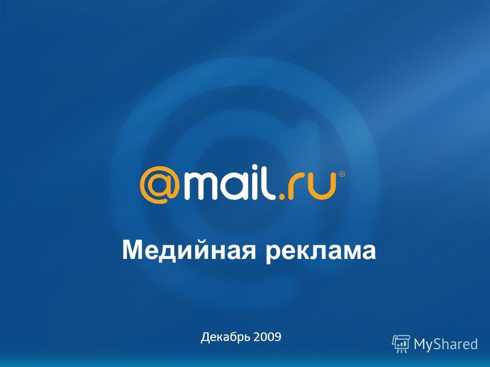Mail.Ru: возможности для рекламодателя Октябрь 2007 Медийная реклама Декабрь 2009