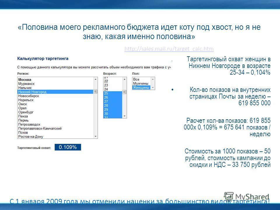 «Половина моего рекламного бюджета идет коту под хвост, но я не знаю, какая именно половина» С 1 января 2009 года мы отменили наценки за большинство видов таргетинга! http://sales.mail.ru/target_calc.htm 1.Таргетинговый охват женщин в Нижнем Новгород