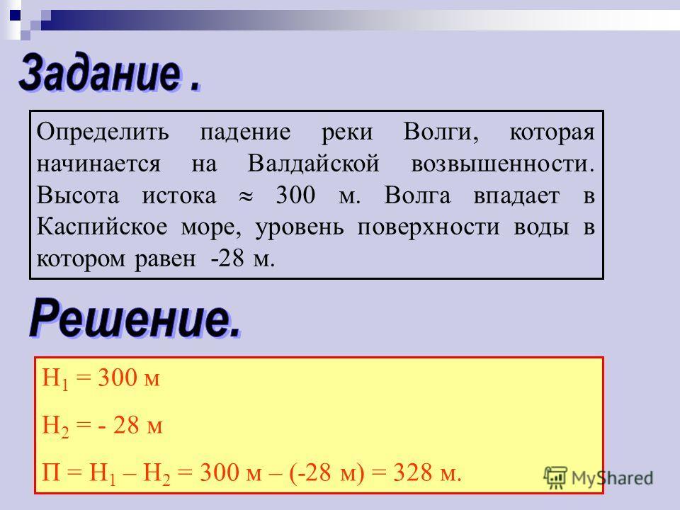 Определить падение реки Волги, которая начинается на Валдайской возвышенности. Высота истока 300 м. Волга впадает в Каспийское море, уровень поверхности воды в котором равен -28 м. Н 1 = 300 м Н 2 = - 28 м П = Н 1 – Н 2 = 300 м – (-28 м) = 328 м.