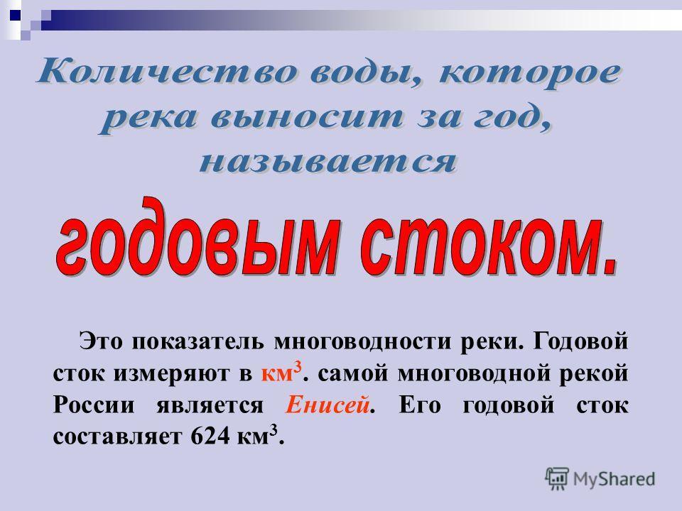 Это показатель многоводности реки. Годовой сток измеряют в км 3. самой многоводной рекой России является Енисей. Его годовой сток составляет 624 км 3.