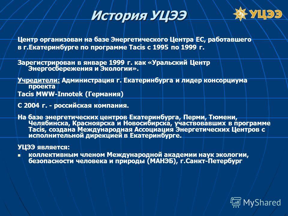 Центр организован на базе Энергетического Центра ЕС, работавшего в г.Екатеринбурге по программе Тасis c 1995 по 1999 г. Зарегистрирован в январе 1999 г. как «Уральский Центр Энергосбережения и Экологии». Учредители: Администрация г. Екатеринбурга и л