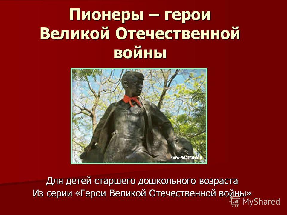 Пионеры – герои Великой Отечественной войны Для детей старшего дошкольного возраста Из серии «Герои Великой Отечественной войны»