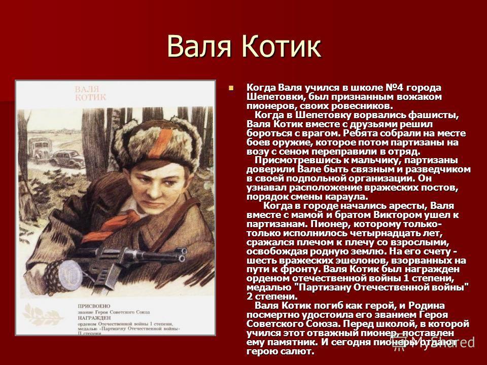 Валя Котик Когда Валя учился в школе 4 города Шепетовки, был признанным вожаком пионеров, своих ровесников. Когда в Шепетовку ворвались фашисты, Валя Котик вместе с друзьями решил бороться с врагом. Ребята собрали на месте боев оружие, которое потом