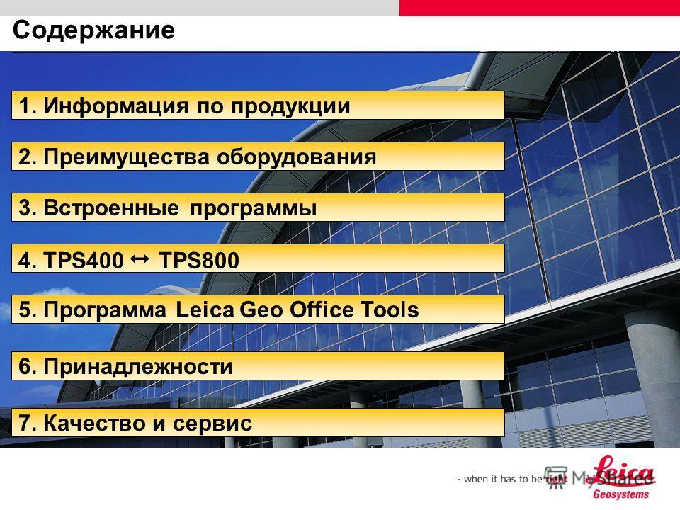 Содержание 6. Принадлежности 5. Программа Leica Geo Office Tools 3. Встроенные программы 2. Преимущества оборудования 1. Информация по продукции 4. TPS400 TPS800 7. Качество и сервис