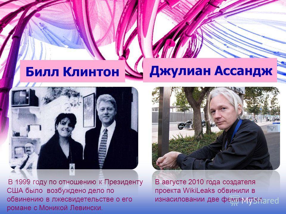 Билл Клинтон В 1999 году по отношению к Президенту США было возбуждено дело по обвинению в лжесвидетельстве о его романе с Моникой Левински. Джулиан Ассандж В августе 2010 года создателя проекта WikiLeaks обвинили в изнасиловании две феминистки.