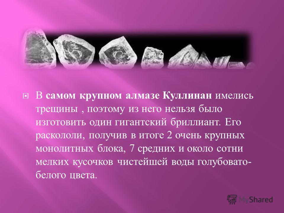 В самом крупном алмазе Куллинан имелись трещины, поэтому из него нельзя было изготовить один гигантский бриллиант. Его раскололи, получив в итоге 2 очень крупных монолитных блока, 7 средних и около сотни мелких кусочков чистейшей воды голубовато - бе