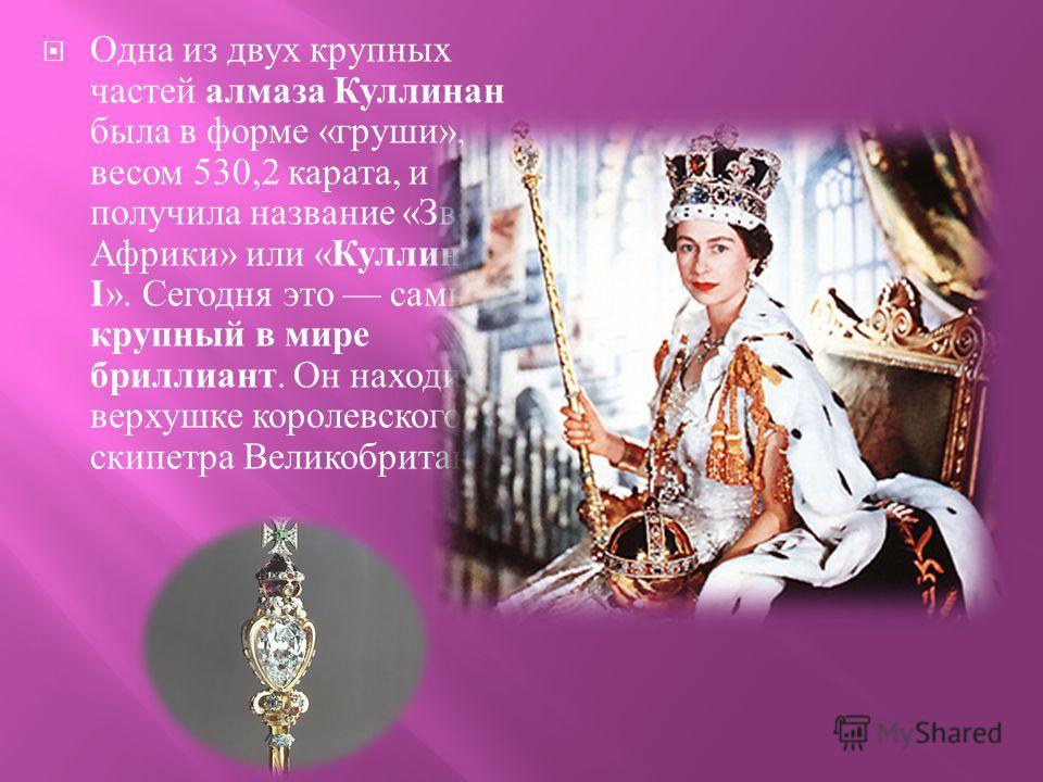 Одна из двух крупных частей алмаза Куллинан была в форме « груши », весом 530,2 карата, и получила название « Звезда Африки » или « Куллинан - I ». Сегодня это самый крупный в мире бриллиант. Он находится в верхушке королевского скипетра Великобритан