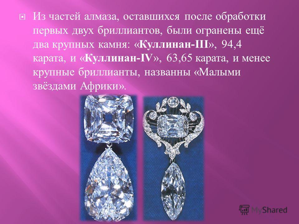 Из частей алмаза, оставшихся после обработки первых двух бриллиантов, были огранены ещё два крупных камня : « Куллинан -III », 94,4 карата, и « Куллинан -IV », 63,65 карата, и менее крупные бриллианты, названны « Малыми звёздами Африки ».