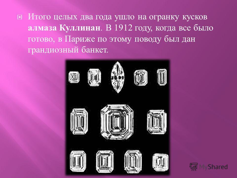 Итого целых два года ушло на огранку кусков алмаза Куллинан. В 1912 году, когда все было готово, в Париже по этому поводу был дан грандиозный банкет.