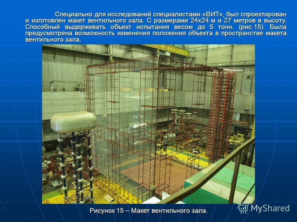 Специально для исследований специалистами «ВИТ», был спроектирован и изготовлен макет вентильного зала. С размерами 24х24 м и 27 метров в высоту. Способный выдерживать объект испытания весом до 5 тонн. (рис.15). Была предусмотрена возможность изменен