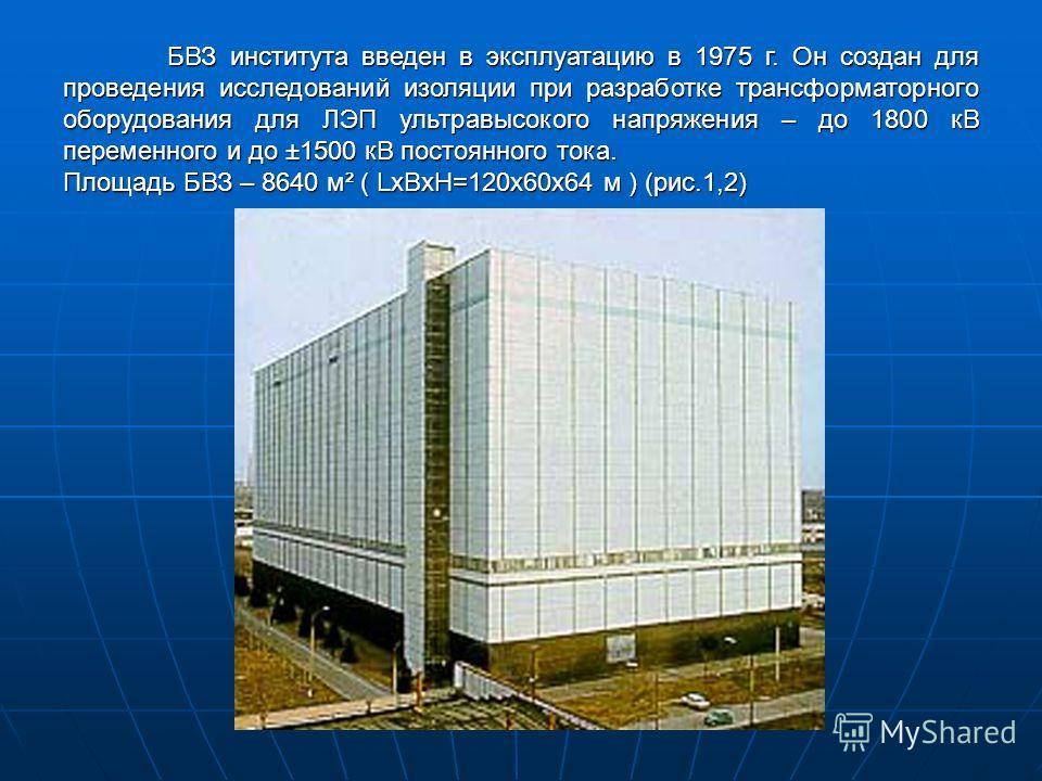 БВЗ института введен в эксплуатацию в 1975 г. Он создан для проведения исследований изоляции при разработке трансформаторного оборудования для ЛЭП ультравысокого напряжения – до 1800 кВ переменного и до ±1500 кВ постоянного тока. Площадь БВЗ – 8640 м