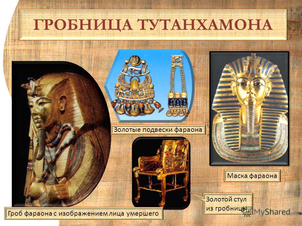 ГРОБНИЦА ТУТАНХАМОНА Золотые подвески фараона Маска фараона Гроб фараона с изображением лица умершего Золотой стул из гробницы