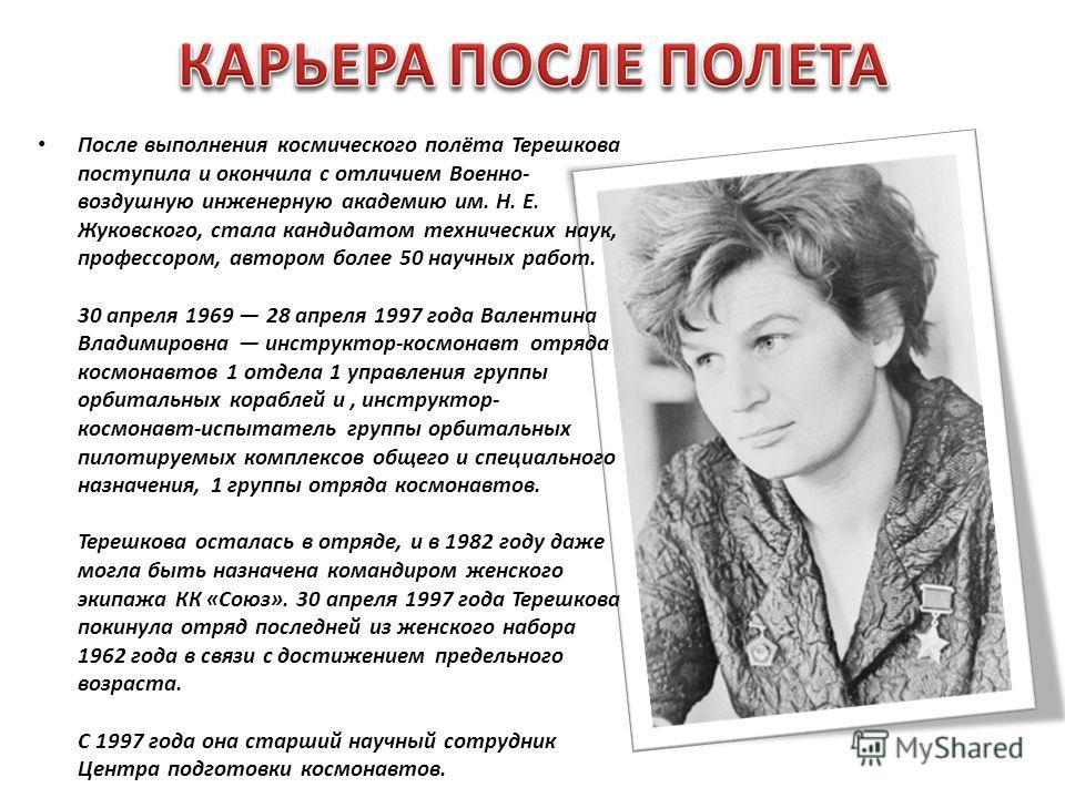 После выполнения космического полёта Терешкова поступила и окончила с отличием Военно- воздушную инженерную академию им. Н. Е. Жуковского, стала кандидатом технических наук, профессором, автором более 50 научных работ. 30 апреля 1969 28 апреля 1997 г