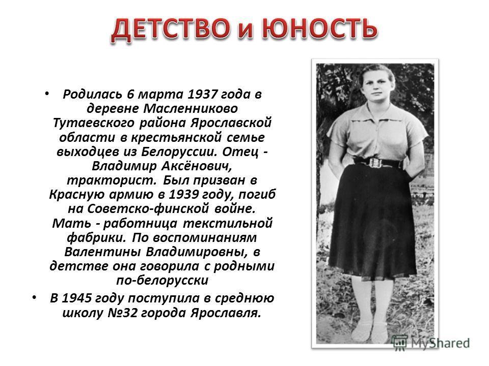 Родилась 6 марта 1937 года в деревне Масленниково Тутаевского района Ярославской области в крестьянской семье выходцев из Белоруссии. Отец - Владимир Аксёнович, тракторист. Был призван в Красную армию в 1939 году, погиб на Советско-финской войне. Мат