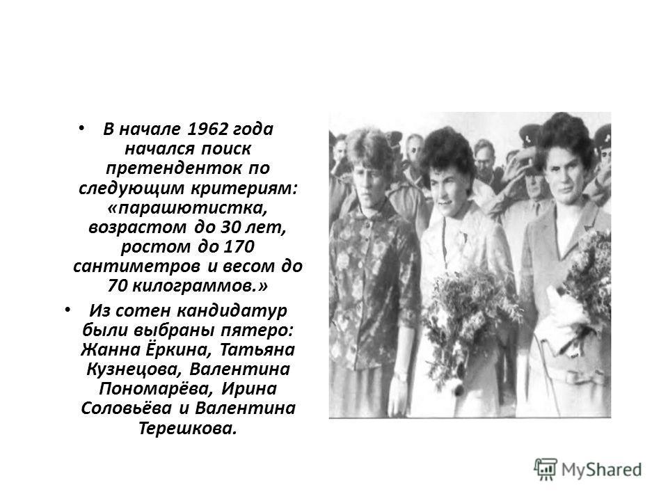 В начале 1962 года начался поиск претенденток по следующим критериям: «парашютистка, возрастом до 30 лет, ростом до 170 сантиметров и весом до 70 килограммов.» Из сотен кандидатур были выбраны пятеро: Жанна Ёркина, Татьяна Кузнецова, Валентина Понома