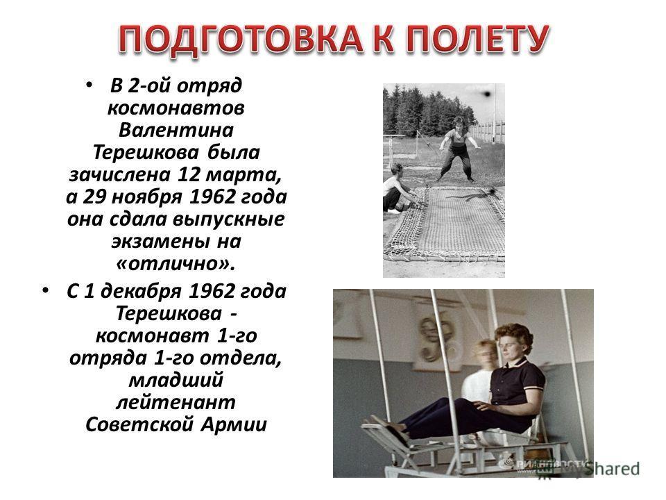 В 2-ой отряд космонавтов Валентина Терешкова была зачислена 12 марта, а 29 ноября 1962 года она сдала выпускные экзамены на «отлично». С 1 декабря 1962 года Терешкова - космонавт 1-го отряда 1-го отдела, младший лейтенант Советской Армии