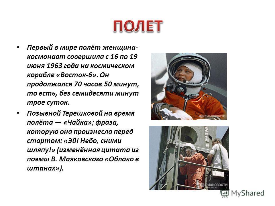 Первый в мире полёт женщина- космонавт совершила с 16 по 19 июня 1963 года на космическом корабле «Восток-6». Он продолжался 70 часов 50 минут, то есть, без семидесяти минут трое суток. Позывной Терешковой на время полёта «Чайка»; фраза, которую она