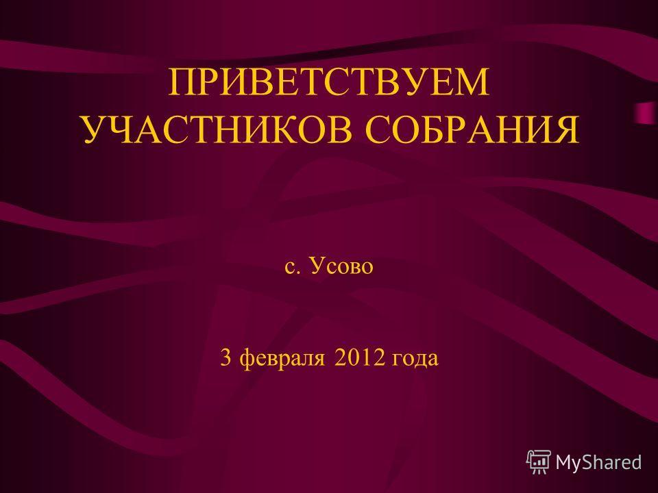 ПРИВЕТСТВУЕМ УЧАСТНИКОВ СОБРАНИЯ с. Усово 3 февраля 2012 года