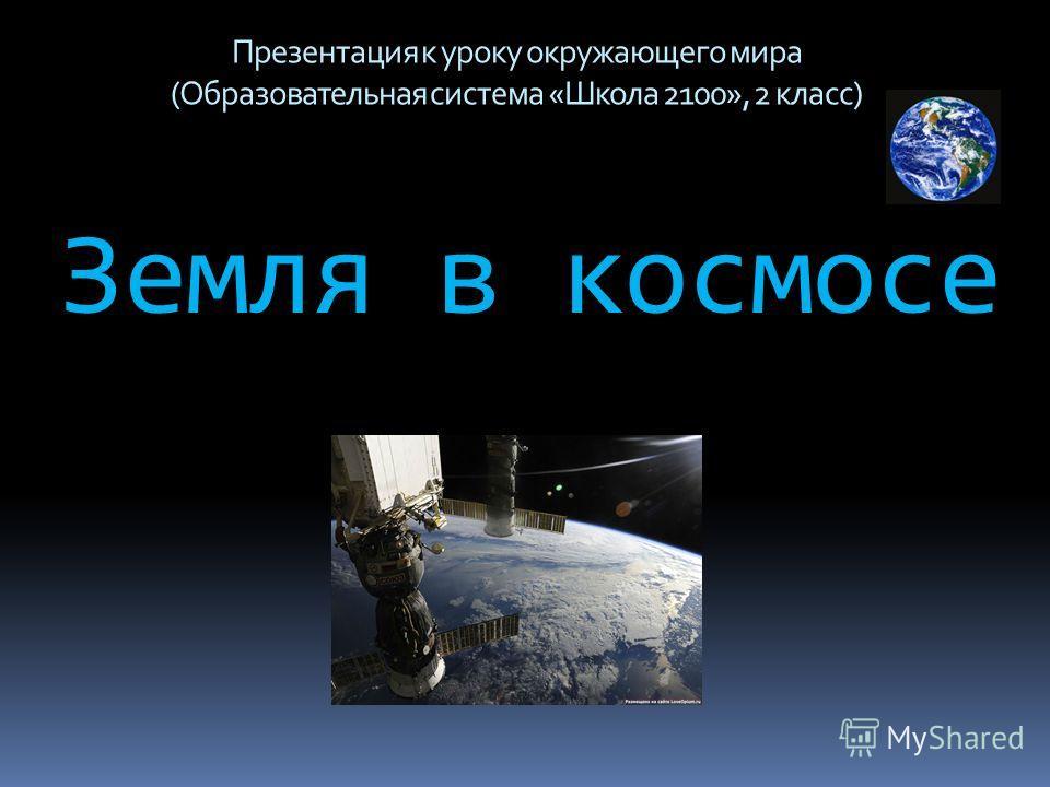 Земля в космосе Презентация к уроку окружающего мира (Образовательная система «Школа 2100», 2 класс)