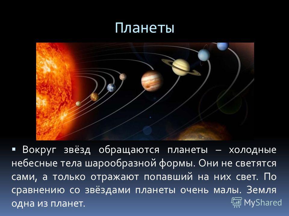 Планеты Вокруг звёзд обращаются планеты – холодные небесные тела шарообразной формы. Они не светятся сами, а только отражают попавший на них свет. По сравнению со звёздами планеты очень малы. Земля одна из планет.
