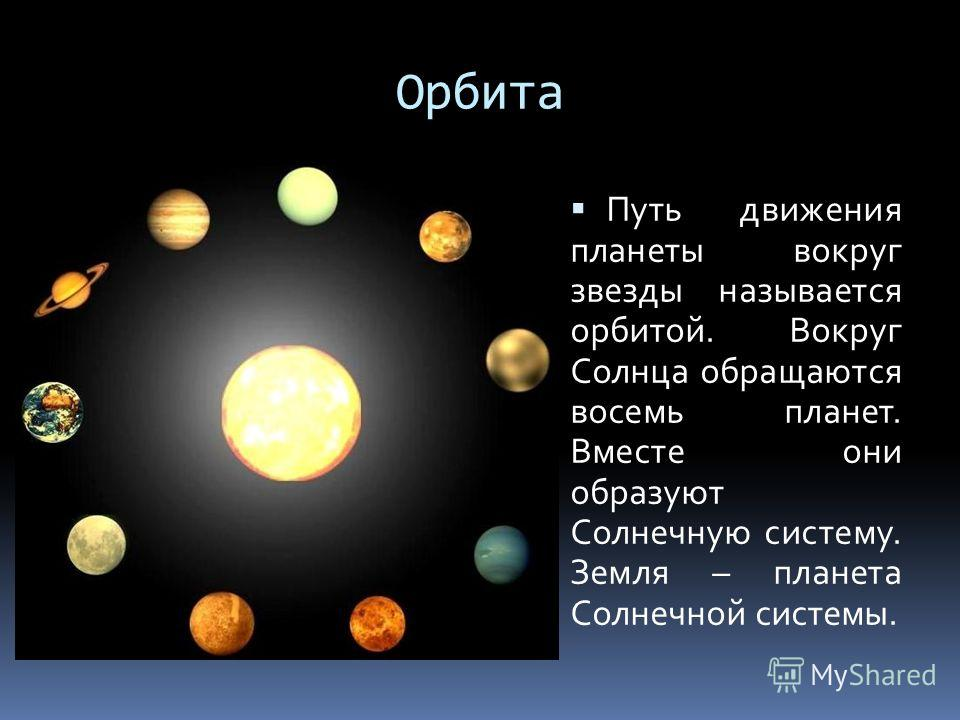 Орбита Путь движения планеты вокруг звезды называется орбитой. Вокруг Солнца обращаются восемь планет. Вместе они образуют Солнечную систему. Земля – планета Солнечной системы.