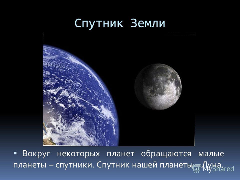 Спутник Земли Вокруг некоторых планет обращаются малые планеты – спутники. Спутник нашей планеты – Луна.