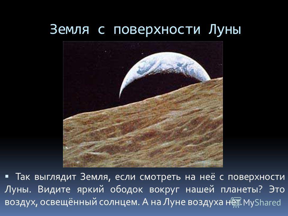 Земля с поверхности Луны Так выглядит Земля, если смотреть на неё с поверхности Луны. Видите яркий ободок вокруг нашей планеты? Это воздух, освещённый солнцем. А на Луне воздуха нет.