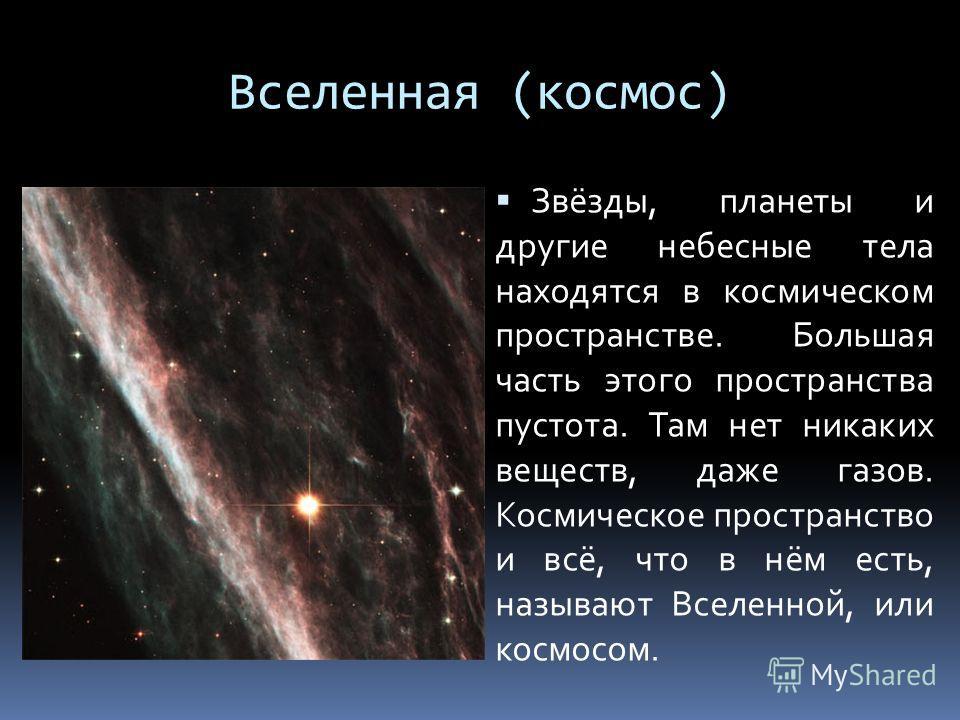 Вселенная (космос) Звёзды, планеты и другие небесные тела находятся в космическом пространстве. Большая часть этого пространства пустота. Там нет никаких веществ, даже газов. Космическое пространство и всё, что в нём есть, называют Вселенной, или кос