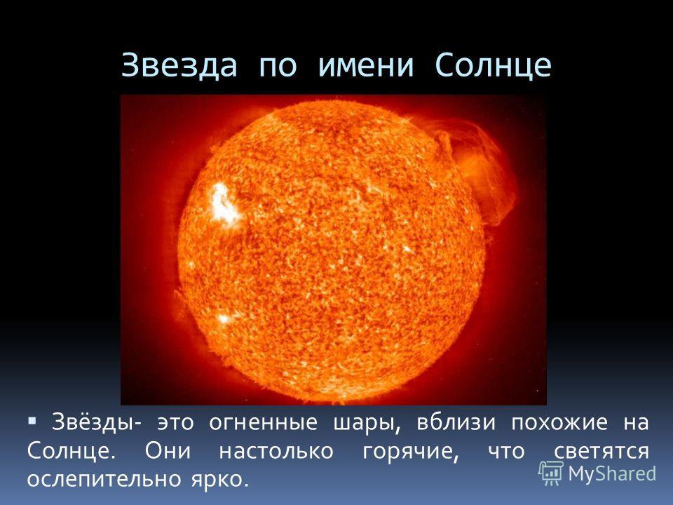Звезда по имени Солнце Звёзды- это огненные шары, вблизи похожие на Солнце. Они настолько горячие, что светятся ослепительно ярко.