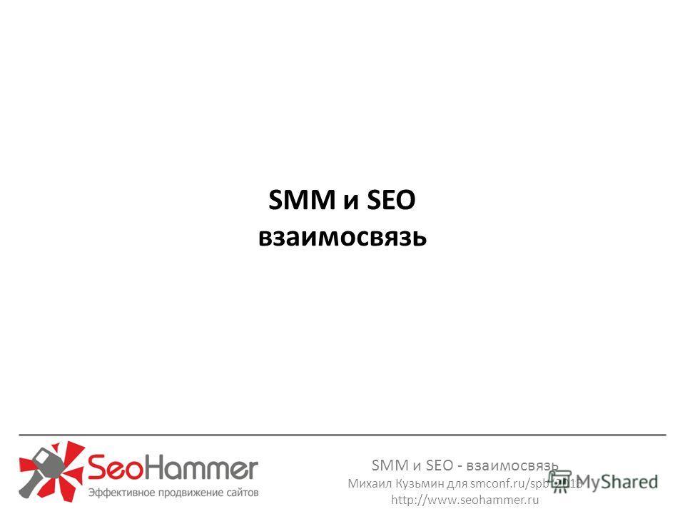 SMM и SEO - взаимосвязь Михаил Кузьмин для smconf.ru/spb 2013 http://www.seohammer.ru SMM и SEO взаимосвязь