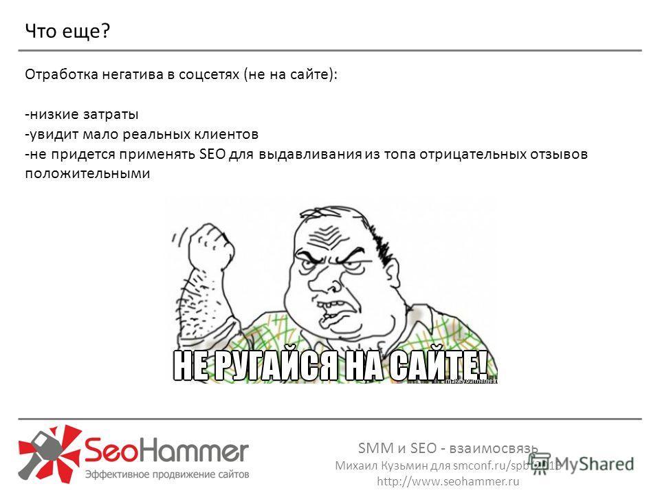 SMM и SEO - взаимосвязь Михаил Кузьмин для smconf.ru/spb 2013 http://www.seohammer.ru Отработка негатива в соцсетях (не на сайте): -низкие затраты -увидит мало реальных клиентов -не придется применять SEO для выдавливания из топа отрицательных отзыво