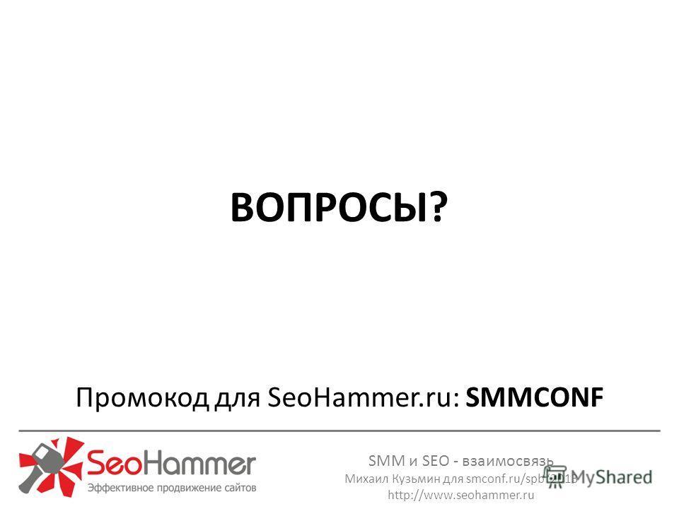 SMM и SEO - взаимосвязь Михаил Кузьмин для smconf.ru/spb 2013 http://www.seohammer.ru ВОПРОСЫ? Промокод для SeoHammer.ru: SMMCONF