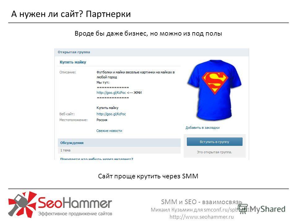 SMM и SEO - взаимосвязь Михаил Кузьмин для smconf.ru/spb 2013 http://www.seohammer.ru Вроде бы даже бизнес, но можно из под полы А нужен ли сайт? Партнерки Сайт проще крутить через SMM