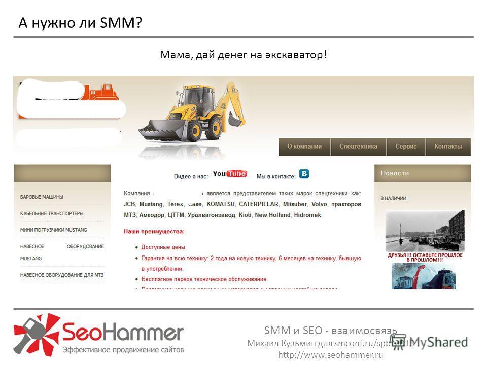 SMM и SEO - взаимосвязь Михаил Кузьмин для smconf.ru/spb 2013 http://www.seohammer.ru Мама, дай денег на экскаватор! А нужно ли SMM?