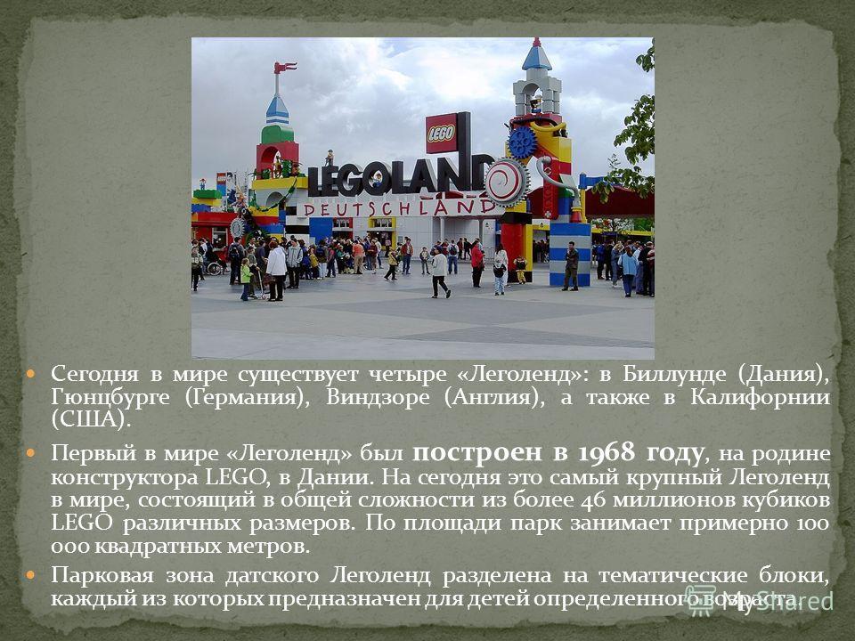 Сегодня в мире существует четыре «Леголенд»: в Биллунде (Дания), Гюнцбурге (Германия), Виндзоре (Англия), а также в Калифорнии (США). Первый в мире «Леголенд» был построен в 1968 году, на родине конструктора LEGO, в Дании. На сегодня это самый крупны