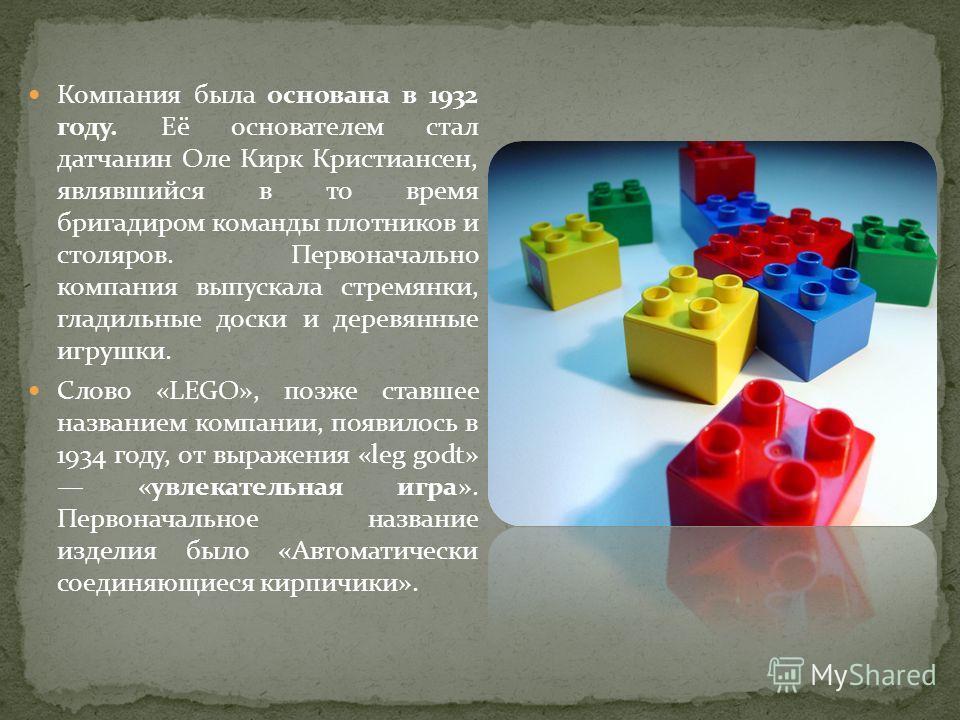 Компания была основана в 1932 году. Её основателем стал датчанин Оле Кирк Кристиансен, являвшийся в то время бригадиром команды плотников и столяров. Первоначально компания выпускала стремянки, гладильные доски и деревянные игрушки. Слово «LEGO», поз