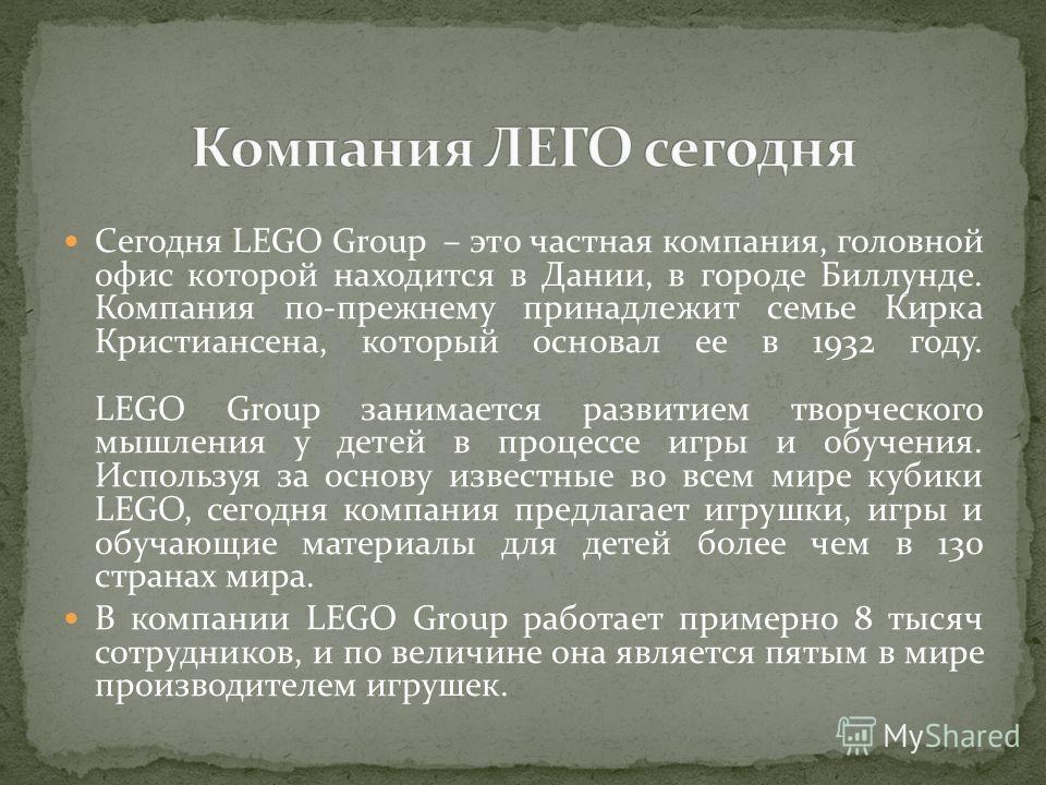 Сегодня LEGO Group – это частная компания, головной офис которой находится в Дании, в городе Биллунде. Компания по-прежнему принадлежит семье Кирка Кристиансена, который основал ее в 1932 году. LEGO Group занимается развитием творческого мышления у д