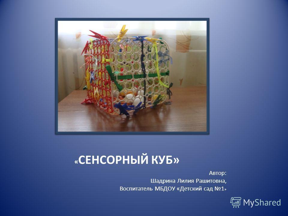 « СЕНСОРНЫЙ КУБ» Автор: Шадрина Лилия Рашитовна, Воспитатель МБДОУ «Детский сад 1 »