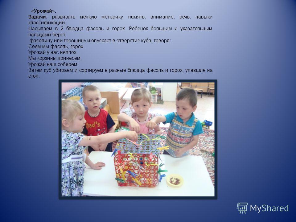 «Урожай». Задачи: развивать мелкую моторику, память, внимание, речь, навыки классификации. Насыпаем в 2 блюдца фасоль и горох. Ребенок большим и указательным пальцами берет фасолину или горошину и опускает в отверстие куба, говоря: Сеем мы фасоль, го