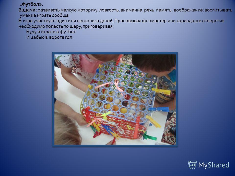 « Футбол». Задачи: развивать мелкую моторику, ловкость, внимание, речь, память, воображение; воспитывать умение играть сообща. В игре участвуют один или несколько детей. Просовывая фломастер или карандаш в отверстие необходимо попасть по шару, пригов