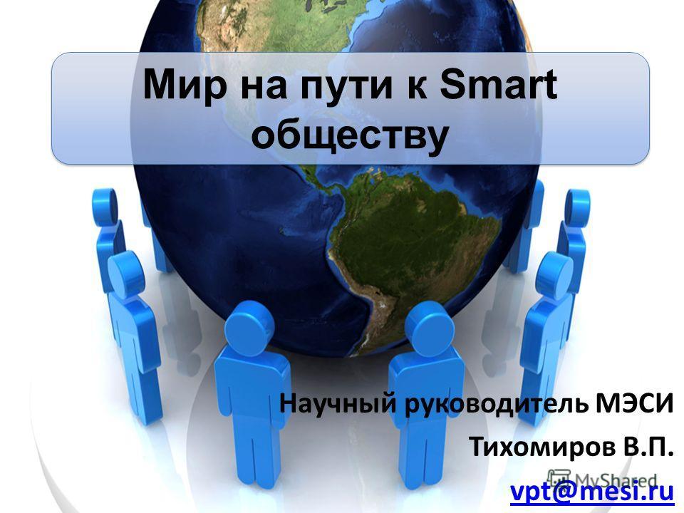 Научный руководитель МЭСИ Тихомиров В.П. vpt@mesi.ru Мир на пути к Smart обществу