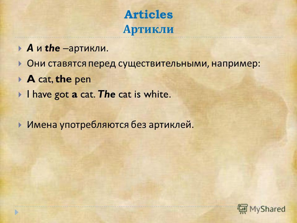Articles Артикли A и the – артикли. Они ставятся перед существительными, например : A cat, the pen I have got a cat. The cat is white. Имена употребляются без артиклей.