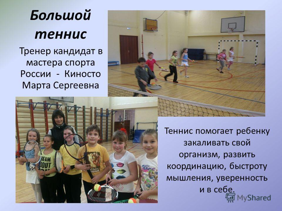Большой теннис Тренер кандидат в мастера спорта России - Киносто Марта Сергеевна развить координацию, быстроту мышления, уверенность ив себе. Теннис помогает ребенку закаливать свой организм, развить координацию, быстроту мышления, уверенность и в се