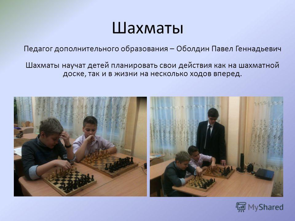 Шахматы Педагог дополнительного образования – Оболдин Павел Геннадьевич Шахматы научат детей планировать свои действия как на шахматной доске, так и в жизни на несколько ходов вперед.