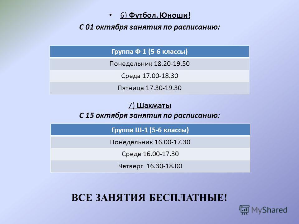 6) Футбол. Юноши! С 01 октября занятия по расписанию: Группа Ф-1 (5-6 классы) Понедельник 18.20-19.50 Среда 17.00-18.30 Пятница 17.30-19.30 7) Шахматы С 15 октября занятия по расписанию: Группа Ш-1 (5-6 классы) Понедельник 16.00-17.30 Среда 16.00-17.