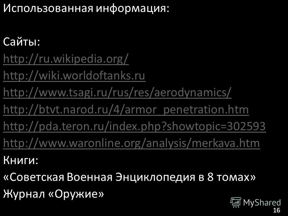 Использованная информация: Сайты: http://ru.wikipedia.org/ http://wiki.worldoftanks.ru http://www.tsagi.ru/rus/res/aerodynamics/ http://btvt.narod.ru/4/armor_penetration.htm http://pda.teron.ru/index.php?showtopic=302593 http://www.waronline.org/anal